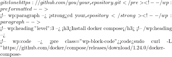 """git clone https://github.com/you/your_repository.git</pre> <!-- /wp:preformatted -->  <!-- wp:paragraph --> <strong>cd your_repository</strong> <!-- /wp:paragraph -->  <!-- wp:heading {""""level"""":3} --> <h3>Install docker compose</h3> <!-- /wp:heading -->  <!-- wp:code --> <pre class=""""wp-block-code""""><code>sudo curl -L """"https://github.com/docker/compose/releases/download/1.24.0/docker-compose-"""